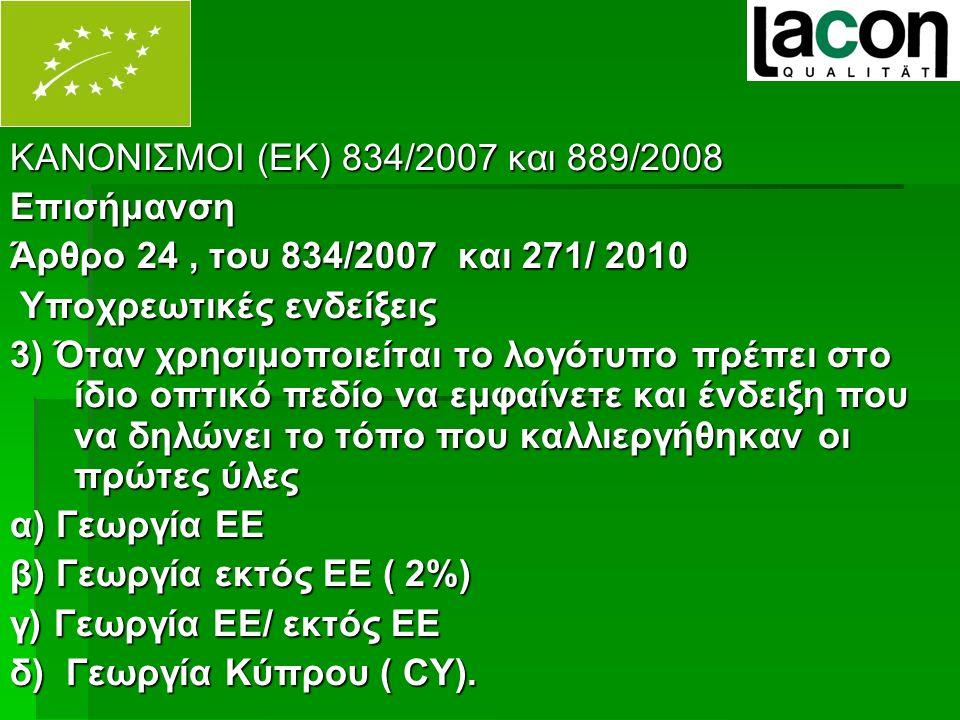 ΚΑΝΟΝΙΣΜΟΙ (ΕΚ) 834/2007 και 889/2008 Επισήμανση Άρθρο 24, του 834/2007 και 271/ 2010 Υποχρεωτικές ενδείξεις Υποχρεωτικές ενδείξεις 3) Όταν χρησιμοποιείται το λογότυπο πρέπει στο ίδιο οπτικό πεδίο να εμφαίνετε και ένδειξη που να δηλώνει το τόπο που καλλιεργήθηκαν οι πρώτες ύλες α) Γεωργία ΕΕ β) Γεωργία εκτός ΕΕ ( 2%) γ) Γεωργία ΕΕ/ εκτός ΕΕ δ) Γεωργία Κύπρου ( CY).