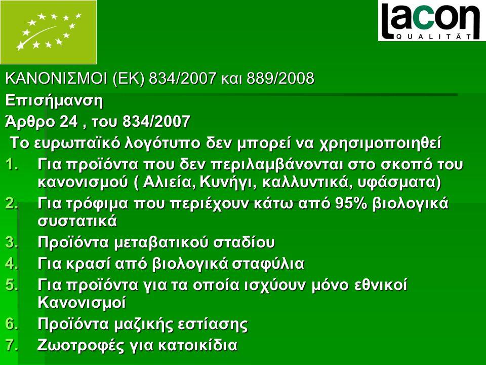 ΚΑΝΟΝΙΣΜΟΙ (ΕΚ) 834/2007 και 889/2008 Επισήμανση Άρθρο 24, του 834/2007 Το ευρωπαϊκό λογότυπο δεν μπορεί να χρησιμοποιηθεί Το ευρωπαϊκό λογότυπο δεν μπορεί να χρησιμοποιηθεί 1.Για προϊόντα που δεν περιλαμβάνονται στο σκοπό του κανονισμού ( Αλιεία, Κυνήγι, καλλυντικά, υφάσματα) 2.Για τρόφιμα που περιέχουν κάτω από 95% βιολογικά συστατικά 3.Προϊόντα μεταβατικού σταδίου 4.Για κρασί από βιολογικά σταφύλια 5.Για προϊόντα για τα οποία ισχύουν μόνο εθνικοί Κανονισμοί 6.Προϊόντα μαζικής εστίασης 7.Ζωοτροφές για κατοικίδια