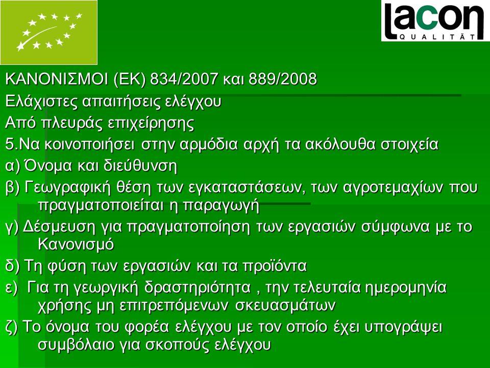 ΚΑΝΟΝΙΣΜΟΙ (ΕΚ) 834/2007 και 889/2008 Ελάχιστες απαιτήσεις ελέγχου Από πλευράς επιχείρησης 5.Να κοινοποιήσει στην αρμόδια αρχή τα ακόλουθα στοιχεία α) Όνομα και διεύθυνση β) Γεωγραφική θέση των εγκαταστάσεων, των αγροτεμαχίων που πραγματοποιείται η παραγωγή γ) Δέσμευση για πραγματοποίηση των εργασιών σύμφωνα με το Κανονισμό δ) Τη φύση των εργασιών και τα προϊόντα ε) Για τη γεωργική δραστηριότητα, την τελευταία ημερομηνία χρήσης μη επιτρεπόμενων σκευασμάτων ζ) Το όνομα του φορέα ελέγχου με τον οποίο έχει υπογράψει συμβόλαιο για σκοπούς ελέγχου