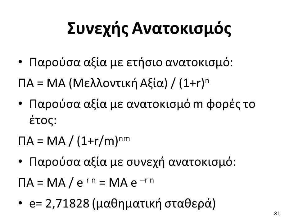 Συνεχής Ανατοκισμός Παρούσα αξία με ετήσιο ανατοκισμό: ΠΑ = ΜΑ (Μελλοντική Αξία) / (1+r) n Παρούσα αξία με ανατοκισμό m φορές το έτος: ΠΑ = ΜΑ / (1+r/m) nm Παρούσα αξία με συνεχή ανατοκισμό: ΠΑ = ΜΑ / e r n = ΜΑ e –r n e= 2,71828 (μαθηματική σταθερά) 81