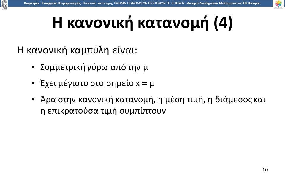 1010 Βιομετρία - Γεωργικός Πειραματισμός - Κανονική κατανομή, ΤΜΗΜΑ ΤΕΧΝΟΛΟΓΩΝ ΓΕΩΠΟΝΩΝ ΤΕΙ ΗΠΕΙΡΟΥ - Ανοιχτά Ακαδημαϊκά Μαθήματα στο ΤΕΙ Ηπείρου Η κανονική κατανομή (4) Η κανονική καμπύλη είναι: Συμμετρική γύρω από την μ Έχει μέγιστο στο σημείο x  μ Άρα στην κανονική κατανομή, η μέση τιμή, η διάμεσος και η επικρατούσα τιμή συμπίπτουν 10