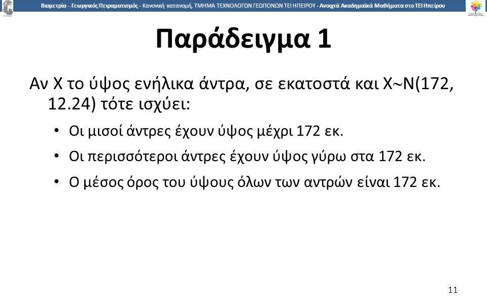 1 Βιομετρία - Γεωργικός Πειραματισμός - Κανονική κατανομή, ΤΜΗΜΑ ΤΕΧΝΟΛΟΓΩΝ ΓΕΩΠΟΝΩΝ ΤΕΙ ΗΠΕΙΡΟΥ - Ανοιχτά Ακαδημαϊκά Μαθήματα στο ΤΕΙ Ηπείρου Παράδειγμα 1 Αν Χ το ύψος ενήλικα άντρα, σε εκατοστά και Χ  Ν(172, 12.24) τότε ισχύει: Οι μισοί άντρες έχουν ύψος μέχρι 172 εκ.