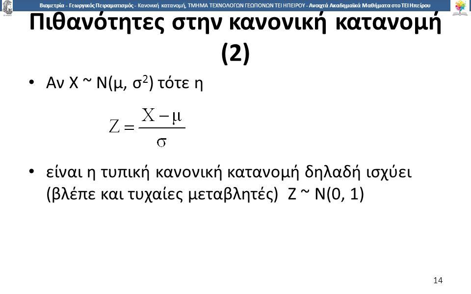 1414 Βιομετρία - Γεωργικός Πειραματισμός - Κανονική κατανομή, ΤΜΗΜΑ ΤΕΧΝΟΛΟΓΩΝ ΓΕΩΠΟΝΩΝ ΤΕΙ ΗΠΕΙΡΟΥ - Ανοιχτά Ακαδημαϊκά Μαθήματα στο ΤΕΙ Ηπείρου Πιθανότητες στην κανονική κατανομή (2) Αν Χ ~ Ν(μ, σ 2 ) τότε η είναι η τυπική κανονική κατανομή δηλαδή ισχύει (βλέπε και τυχαίες μεταβλητές) Ζ ~ Ν(0, 1) 14