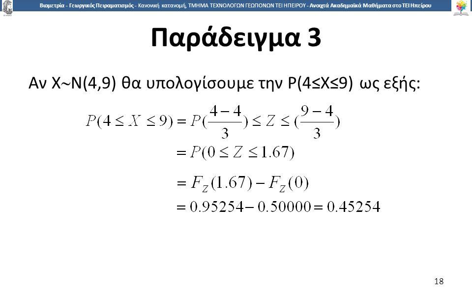 1818 Βιομετρία - Γεωργικός Πειραματισμός - Κανονική κατανομή, ΤΜΗΜΑ ΤΕΧΝΟΛΟΓΩΝ ΓΕΩΠΟΝΩΝ ΤΕΙ ΗΠΕΙΡΟΥ - Ανοιχτά Ακαδημαϊκά Μαθήματα στο ΤΕΙ Ηπείρου Παράδειγμα 3 Αν Χ  Ν(4,9) θα υπολογίσουμε την Ρ(4≤Χ≤9) ως εξής: 18