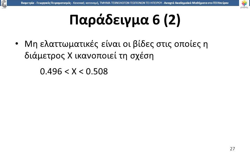 2727 Βιομετρία - Γεωργικός Πειραματισμός - Κανονική κατανομή, ΤΜΗΜΑ ΤΕΧΝΟΛΟΓΩΝ ΓΕΩΠΟΝΩΝ ΤΕΙ ΗΠΕΙΡΟΥ - Ανοιχτά Ακαδημαϊκά Μαθήματα στο ΤΕΙ Ηπείρου Παράδειγμα 6 (2) Μη ελαττωματικές είναι οι βίδες στις οποίες η διάμετρος Χ ικανοποιεί τη σχέση 0.496 < Χ < 0.508 27