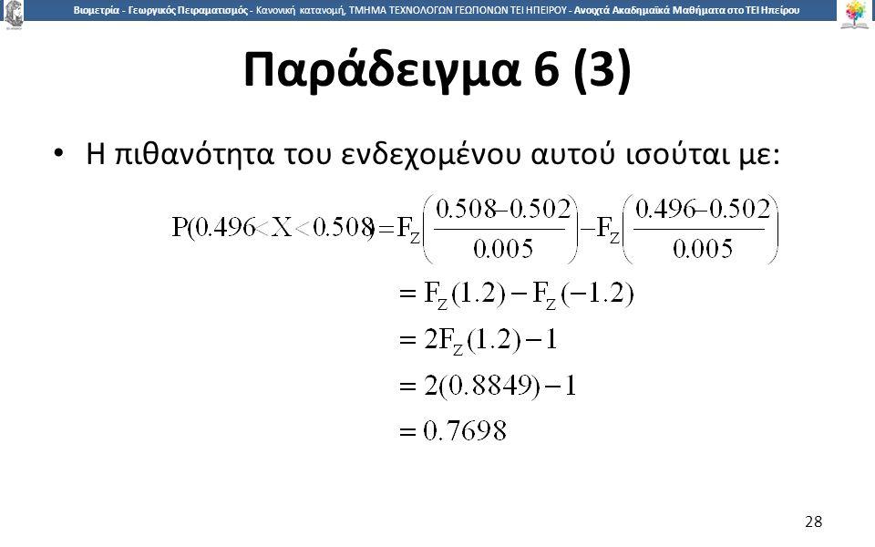 2828 Βιομετρία - Γεωργικός Πειραματισμός - Κανονική κατανομή, ΤΜΗΜΑ ΤΕΧΝΟΛΟΓΩΝ ΓΕΩΠΟΝΩΝ ΤΕΙ ΗΠΕΙΡΟΥ - Ανοιχτά Ακαδημαϊκά Μαθήματα στο ΤΕΙ Ηπείρου Παράδειγμα 6 (3) Η πιθανότητα του ενδεχομένου αυτού ισούται με: 28