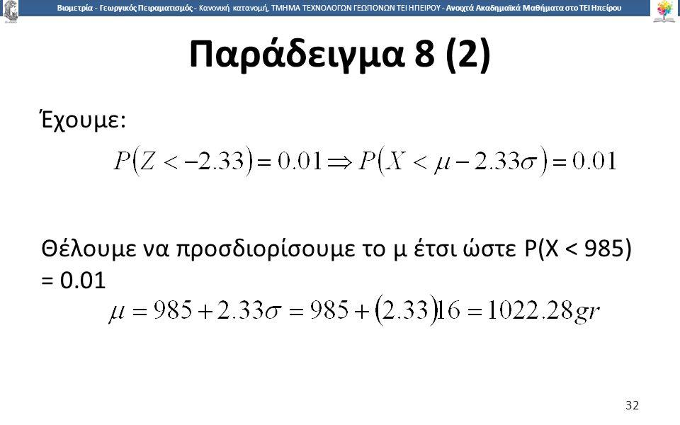 3232 Βιομετρία - Γεωργικός Πειραματισμός - Κανονική κατανομή, ΤΜΗΜΑ ΤΕΧΝΟΛΟΓΩΝ ΓΕΩΠΟΝΩΝ ΤΕΙ ΗΠΕΙΡΟΥ - Ανοιχτά Ακαδημαϊκά Μαθήματα στο ΤΕΙ Ηπείρου Παράδειγμα 8 (2) Έχουμε: Θέλουμε να προσδιορίσουμε το μ έτσι ώστε P(X < 985) = 0.01 32