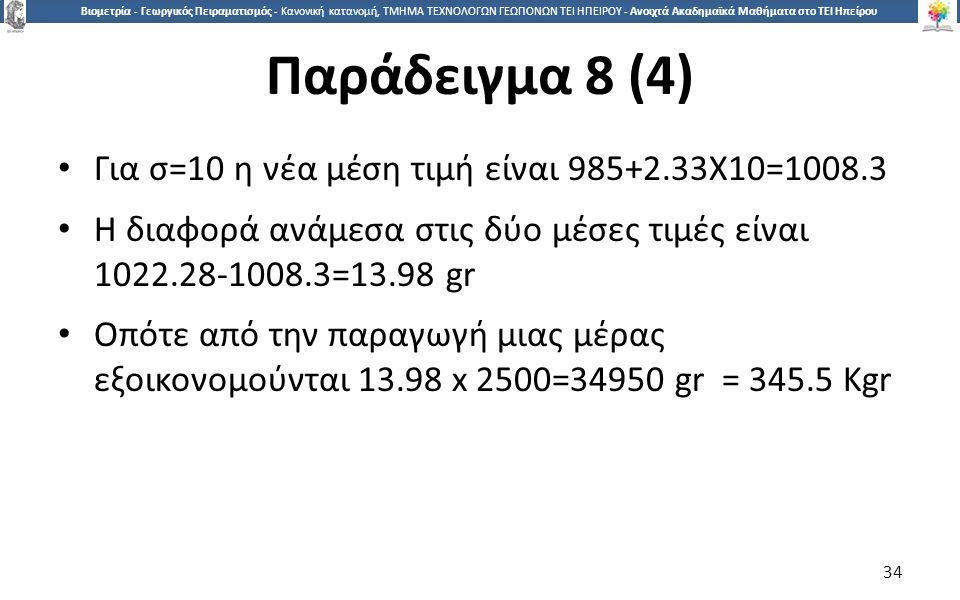 3434 Βιομετρία - Γεωργικός Πειραματισμός - Κανονική κατανομή, ΤΜΗΜΑ ΤΕΧΝΟΛΟΓΩΝ ΓΕΩΠΟΝΩΝ ΤΕΙ ΗΠΕΙΡΟΥ - Ανοιχτά Ακαδημαϊκά Μαθήματα στο ΤΕΙ Ηπείρου Παράδειγμα 8 (4) Για σ=10 η νέα μέση τιμή είναι 985+2.33Χ10=1008.3 Η διαφορά ανάμεσα στις δύο μέσες τιμές είναι 1022.28-1008.3=13.98 gr Οπότε από την παραγωγή μιας μέρας εξοικονομούνται 13.98 x 2500=34950 gr = 345.5 Kgr 34