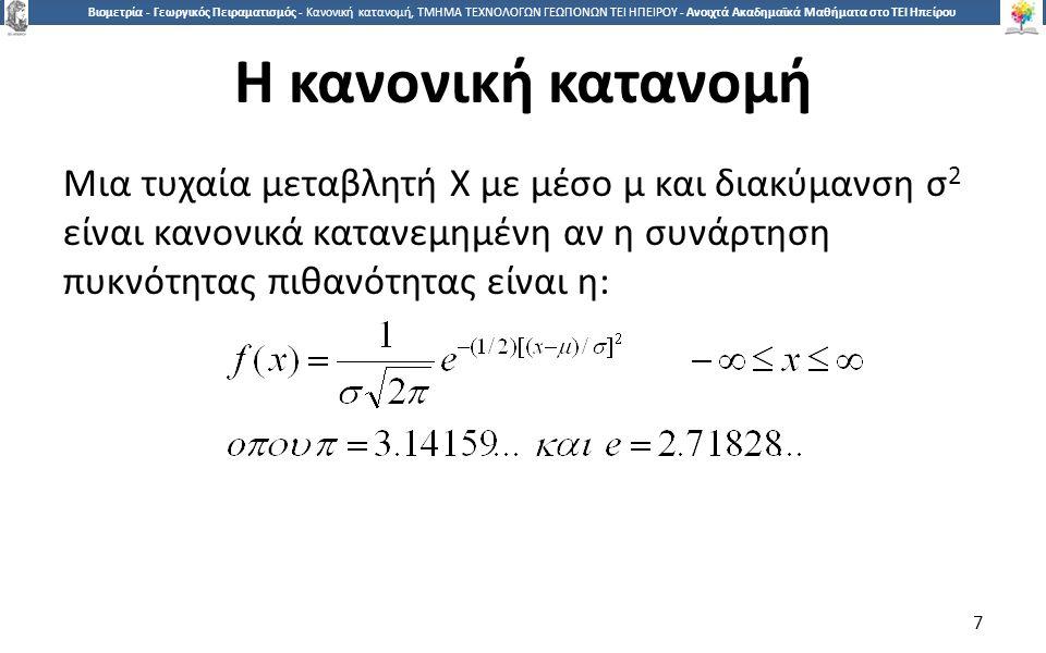7 Βιομετρία - Γεωργικός Πειραματισμός - Κανονική κατανομή, ΤΜΗΜΑ ΤΕΧΝΟΛΟΓΩΝ ΓΕΩΠΟΝΩΝ ΤΕΙ ΗΠΕΙΡΟΥ - Ανοιχτά Ακαδημαϊκά Μαθήματα στο ΤΕΙ Ηπείρου Η κανονική κατανομή Μια τυχαία μεταβλητή X με μέσο μ και διακύμανση σ 2 είναι κανονικά κατανεμημένη αν η συνάρτηση πυκνότητας πιθανότητας είναι η: 7