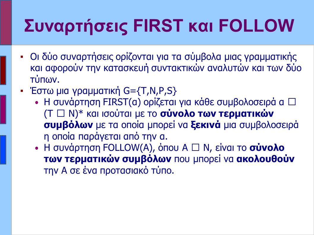 Συναρτήσεις FIRST και FOLLOW ▪Οι δύο συναρτήσεις ορίζονται για τα σύμβολα μιας γραμματικής και αφορούν την κατασκευή συντακτικών αναλυτών και των δύο τύπων.