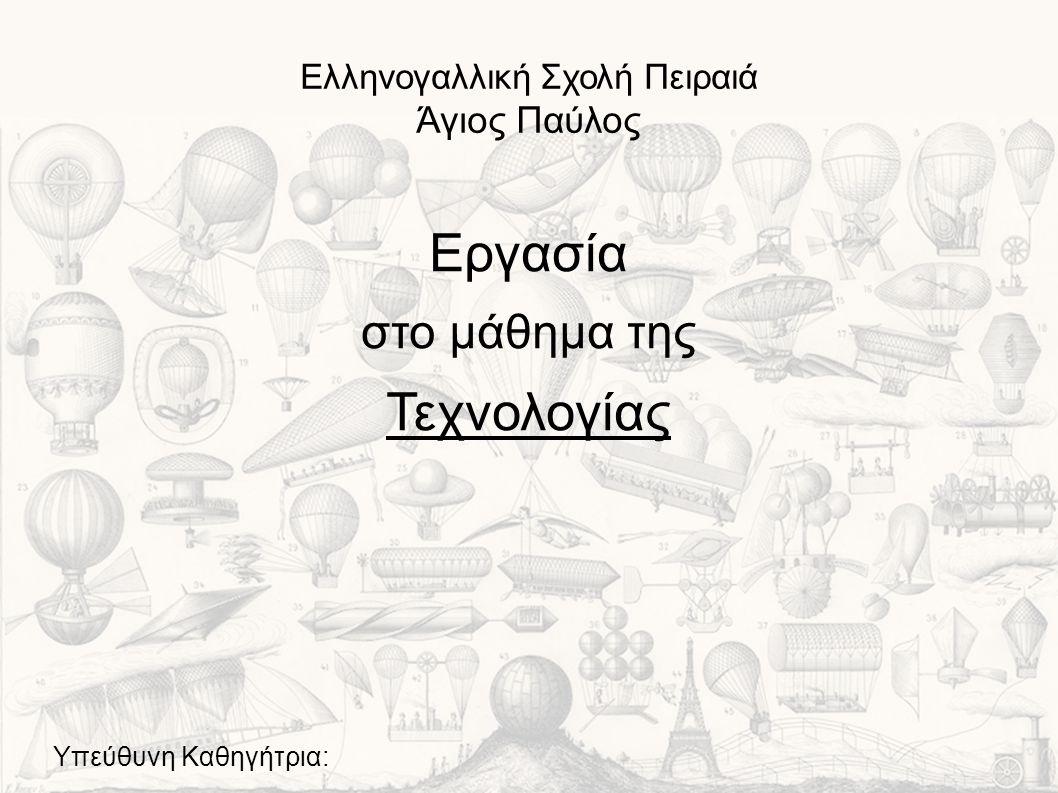 Ελληνογαλλική Σχολή Πειραιά Άγιος Παύλος Εργασία στο μάθημα της Τεχνολογίας Υπεύθυνη Καθηγήτρια: Σ.