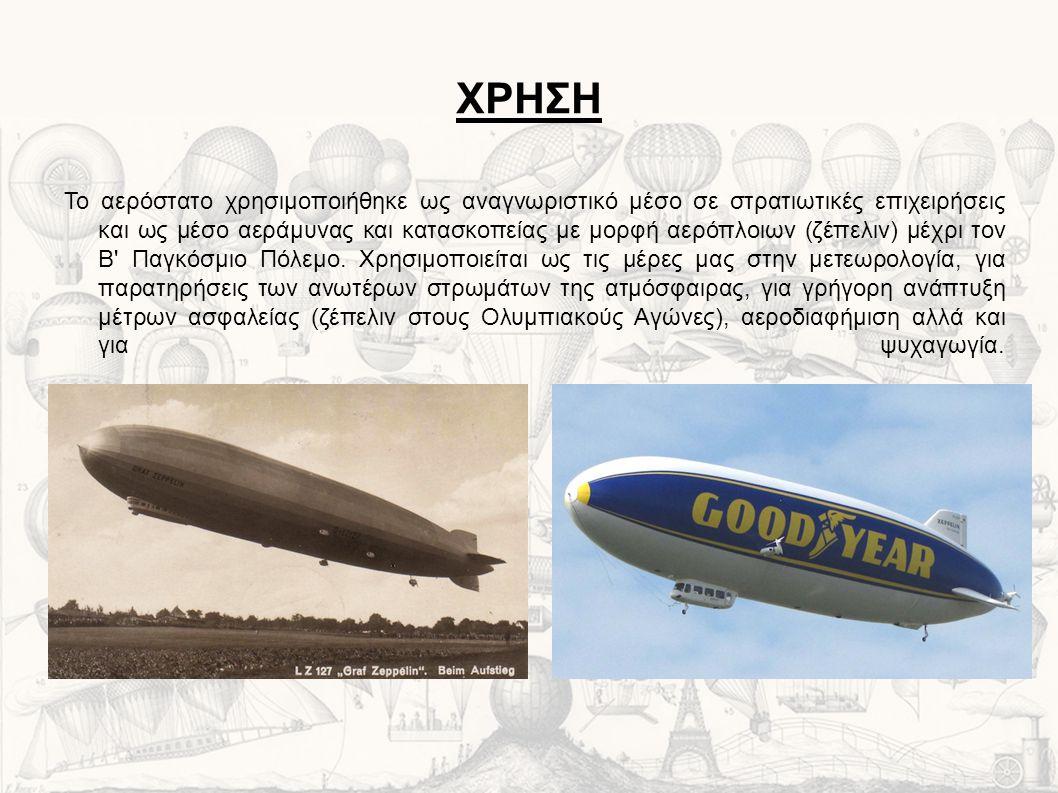 ΧΡΗΣΗ Το αερόστατο χρησιμοποιήθηκε ως αναγνωριστικό μέσο σε στρατιωτικές επιχειρήσεις και ως μέσο αεράμυνας και κατασκοπείας με μορφή αερόπλοιων (ζέπελιν) μέχρι τον Β Παγκόσμιο Πόλεμο.