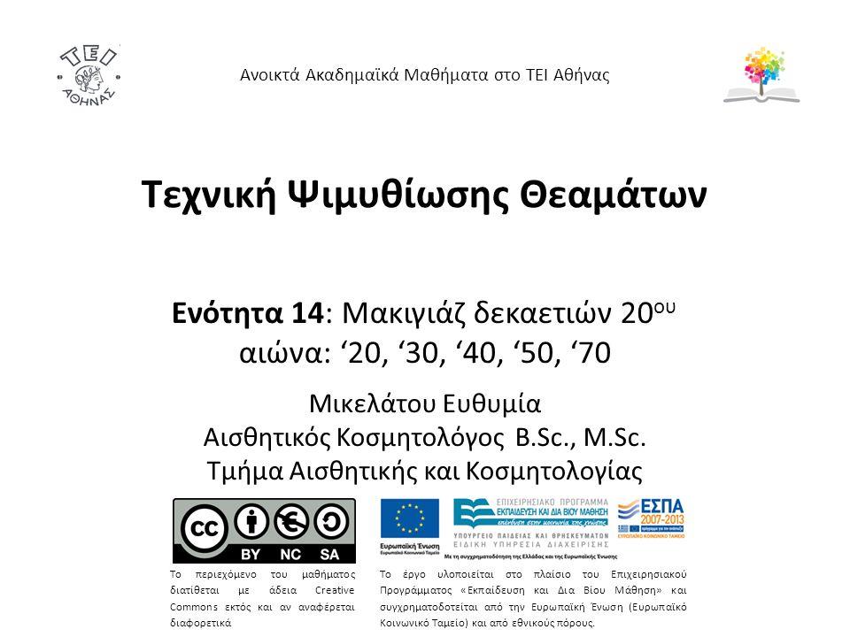 Τεχνική Ψιμυθίωσης Θεαμάτων Ενότητα 14: Μακιγιάζ δεκαετιών 20 ου αιώνα: '20, '30, '40, '50, '70 Μικελάτου Ευθυμία Αισθητικός Κοσμητολόγος B.Sc., M.Sc.