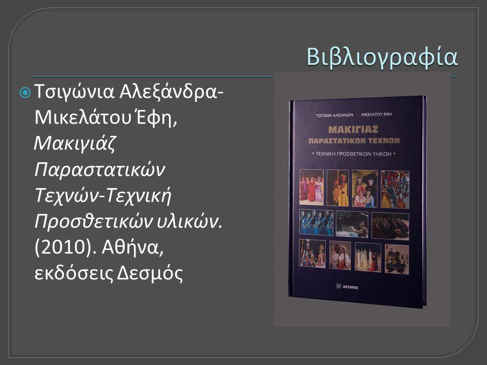  Τσιγώνια Αλεξάνδρα- Μικελάτου Έφη, Μακιγιάζ Παραστατικών Τεχνών-Τεχνική Προσθετικών υλικών. (2010). Αθήνα, εκδόσεις Δεσμός