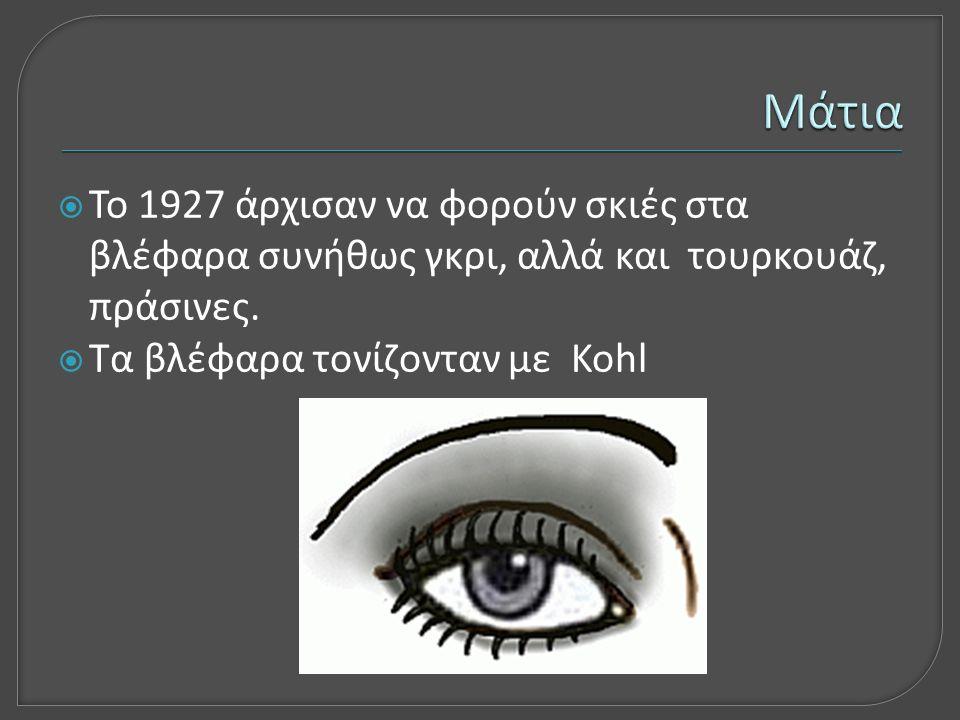  Το 1927 άρχισαν να φορούν σκιές στα βλέφαρα συνήθως γκρι, αλλά και τουρκουάζ, πράσινες.  Τα βλέφαρα τονίζονταν με Kohl