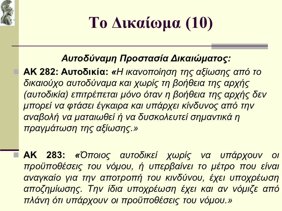 Το Δικαίωμα (10) Αυτοδύναμη Προστασία Δικαιώματος: ΑΚ 282: Αυτοδικία: «Η ικανοποίηση της αξίωσης από το δικαιούχο αυτοδύναμα και χωρίς τη βοήθεια της αρχής (αυτοδικία) επιτρέπεται μόνο όταν η βοήθεια της αρχής δεν μπορεί να φτάσει έγκαιρα και υπάρχει κίνδυνος από την αναβολή να ματαιωθεί ή να δυσκολευτεί σημαντικά η πραγμάτωση της αξίωσης.» ΑΚ 283: «Όποιος αυτοδικεί χωρίς να υπάρχουν οι προϋποθέσεις του νόμου, ή υπερβαίνει το μέτρο που είναι αναγκαίο για την αποτροπή του κινδύνου, έχει υποχρέωση αποζημίωσης.