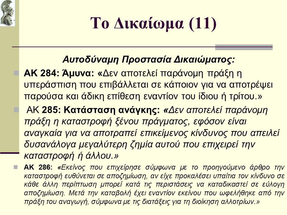 Το Δικαίωμα (11) Αυτοδύναμη Προστασία Δικαιώματος: ΑΚ 284: Άμυνα: «Δεν αποτελεί παράνομη πράξη η υπεράσπιση που επιβάλλεται σε κάποιον για να αποτρέψει παρούσα και άδικη επίθεση εναντίον του ίδιου ή τρίτου.» ΑΚ 285: Κατάσταση ανάγκης: «Δεν αποτελεί παράνομη πράξη η καταστροφή ξένου πράγματος, εφόσον είναι αναγκαία για να αποτραπεί επικείμενος κίνδυνος που απειλεί δυσανάλογα μεγαλύτερη ζημία αυτού που επιχειρεί την καταστροφή ή άλλου.» ΑΚ 286: «Εκείνος που επιχείρησε σύμφωνα με το προηγούμενο άρθρο την καταστροφή ευθύνεται σε αποζημίωση, αν είχε προκαλέσει υπαίτια τον κίνδυνο σε κάθε άλλη περίπτωση μπορεί κατά τις περιστάσεις να καταδικαστεί σε εύλογη αποζημίωση.