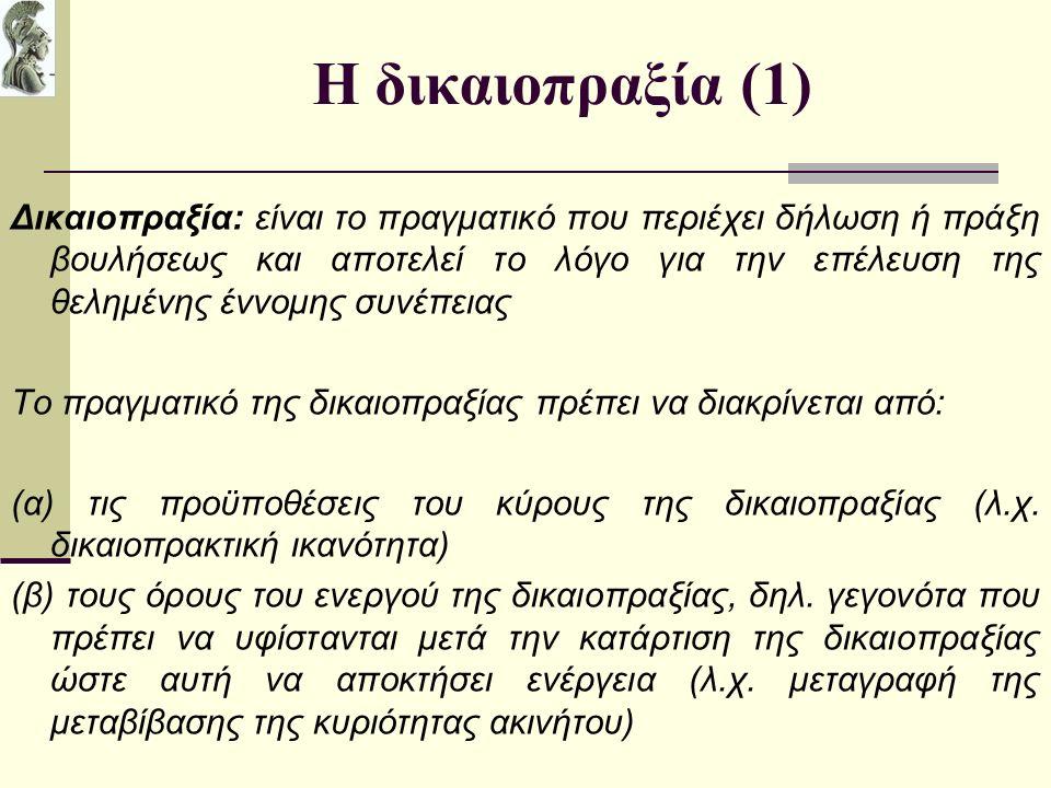 Η δικαιοπραξία (1) Δικαιοπραξία: είναι το πραγματικό που περιέχει δήλωση ή πράξη βουλήσεως και αποτελεί το λόγο για την επέλευση της θελημένης έννομης συνέπειας Το πραγματικό της δικαιοπραξίας πρέπει να διακρίνεται από: (α) τις προϋποθέσεις του κύρους της δικαιοπραξίας (λ.χ.