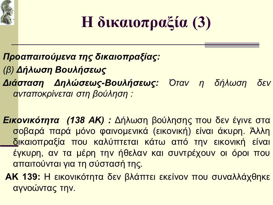 Η δικαιοπραξία (3) Προαπαιτούμενα της δικαιοπραξίας: (β) Δήλωση Βουλήσεως Διάσταση Δηλώσεως-Βουλήσεως: Όταν η δήλωση δεν ανταποκρίνεται στη βούληση : Εικονικότητα (138 ΑΚ) : Δήλωση βούλησης που δεν έγινε στα σοβαρά παρά μόνο φαινομενικά (εικονική) είναι άκυρη.