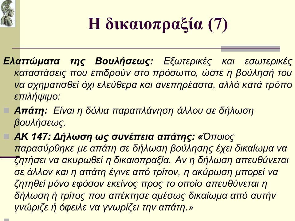 Η δικαιοπραξία (7) Ελαττώματα της Βουλήσεως: Εξωτερικές και εσωτερικές καταστάσεις που επιδρούν στο πρόσωπο, ώστε η βούλησή του να σχηματισθεί όχι ελεύθερα και ανεπηρέαστα, αλλά κατά τρόπο επιλήψιμο: Απάτη: Είναι η δόλια παραπλάνηση άλλου σε δήλωση βουλήσεως.