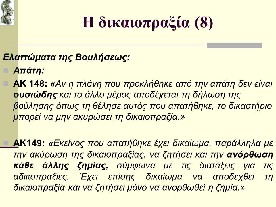 Η δικαιοπραξία (8) Ελαττώματα της Βουλήσεως: Απάτη: ΑΚ 148: «Αν η πλάνη που προκλήθηκε από την απάτη δεν είναι ουσιώδης και το άλλο μέρος αποδέχεται τη δήλωση της βούλησης όπως τη θέλησε αυτός που απατήθηκε, το δικαστήριο μπορεί να μην ακυρώσει τη δικαιοπραξία.» ΑΚ149: «Εκείνος που απατήθηκε έχει δικαίωμα, παράλληλα με την ακύρωση της δικαιοπραξίας, να ζητήσει και την ανόρθωση κάθε άλλης ζημίας, σύμφωνα με τις διατάξεις για τις αδικοπραξίες.