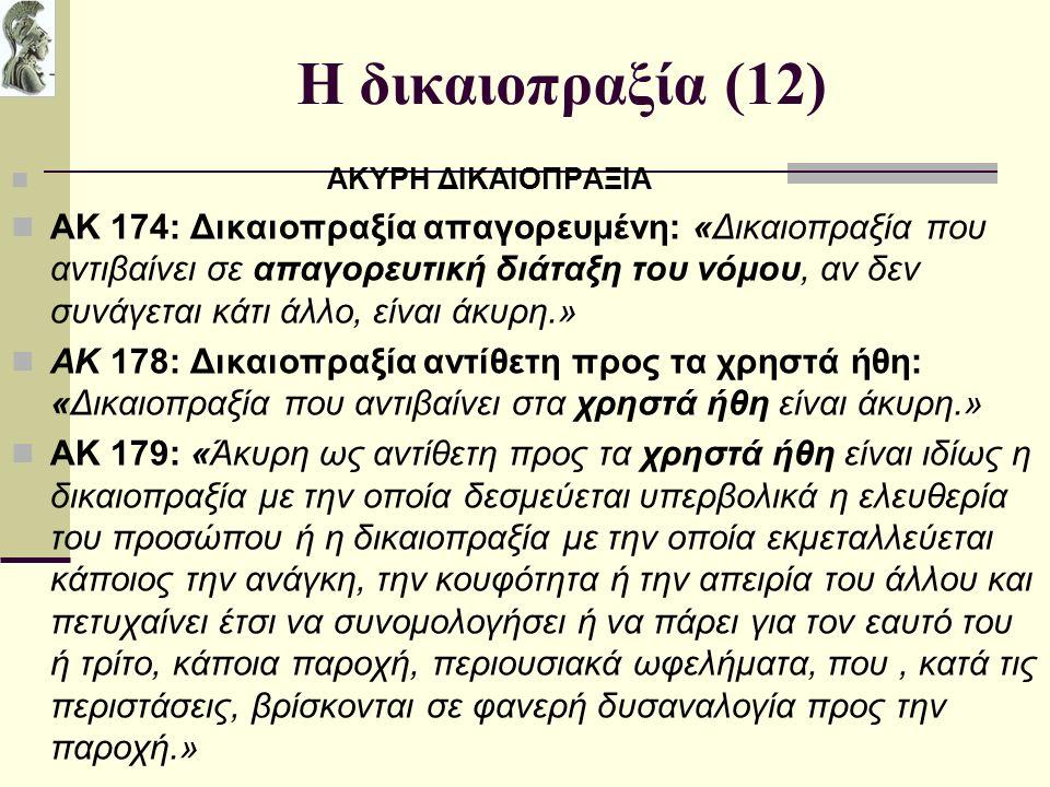 Η δικαιοπραξία (12) ΑΚΥΡΗ ΔΙΚΑΙΟΠΡΑΞΙΑ ΑΚ 174: Δικαιοπραξία απαγορευμένη: «Δικαιοπραξία που αντιβαίνει σε απαγορευτική διάταξη του νόμου, αν δεν συνάγεται κάτι άλλο, είναι άκυρη.» ΑΚ 178: Δικαιοπραξία αντίθετη προς τα χρηστά ήθη: «Δικαιοπραξία που αντιβαίνει στα χρηστά ήθη είναι άκυρη.» ΑΚ 179: «Άκυρη ως αντίθετη προς τα χρηστά ήθη είναι ιδίως η δικαιοπραξία με την οποία δεσμεύεται υπερβολικά η ελευθερία του προσώπου ή η δικαιοπραξία με την οποία εκμεταλλεύεται κάποιος την ανάγκη, την κουφότητα ή την απειρία του άλλου και πετυχαίνει έτσι να συνομολογήσει ή να πάρει για τον εαυτό του ή τρίτο, κάποια παροχή, περιουσιακά ωφελήματα, που, κατά τις περιστάσεις, βρίσκονται σε φανερή δυσαναλογία προς την παροχή.»
