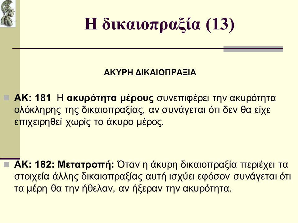 Η δικαιοπραξία (13) ΑΚΥΡΗ ΔΙΚΑΙΟΠΡΑΞΙΑ ΑΚ: 181 Η ακυρότητα μέρους συνεπιφέρει την ακυρότητα ολόκληρης της δικαιοπραξίας, αν συνάγεται ότι δεν θα είχε επιχειρηθεί χωρίς το άκυρο μέρος.
