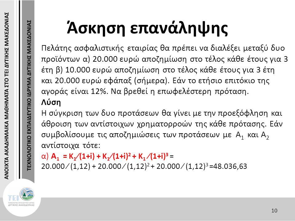 Άσκηση επανάληψης Πελάτης ασφαλιστικής εταιρίας θα πρέπει να διαλέξει μεταξύ δυο προϊόντων α) 20.000 ευρώ αποζημίωση στο τέλος κάθε έτους για 3 έτη β) 10.000 ευρώ αποζημίωση στο τέλος κάθε έτους για 3 έτη και 20.000 ευρώ εφάπαξ (σήμερα).