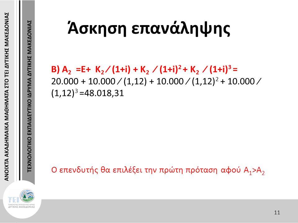 Άσκηση επανάληψης Β) A 2 =E+ Κ 2 ∕ (1+i) + Κ 2 ∕ (1+i) 2 + Κ 2 ∕ (1+i) 3 = 20.000 + 10.000 ∕ (1,12) + 10.000 ∕ (1,12) 2 + 10.000 ∕ (1,12) 3 =48.018,31 Ο επενδυτής θα επιλέξει την πρώτη πρόταση αφού Α 1 >Α 2 11