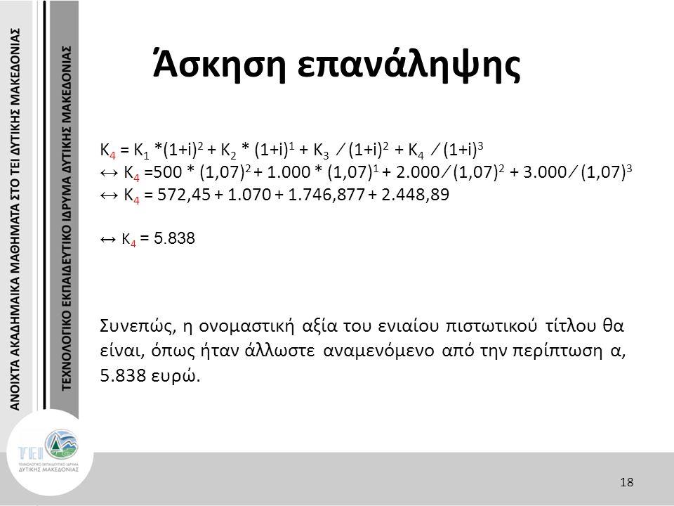 Άσκηση επανάληψης Κ 4 = Κ 1 *(1+i) 2 + Κ 2 * (1+i) 1 + Κ 3 ∕ (1+i) 2 + Κ 4 ∕ (1+i) 3 ↔ Κ 4 =500 * (1,07) 2 + 1.000 * (1,07) 1 + 2.000 ∕ (1,07) 2 + 3.000 ∕ (1,07) 3 ↔ Κ 4 = 572,45 + 1.070 + 1.746,877 + 2.448,89 ↔ Κ 4 = 5.838 Συνεπώς, η ονομαστική αξία του ενιαίου πιστωτικού τίτλου θα είναι, όπως ήταν άλλωστε αναμενόμενο από την περίπτωση α, 5.838 ευρώ.