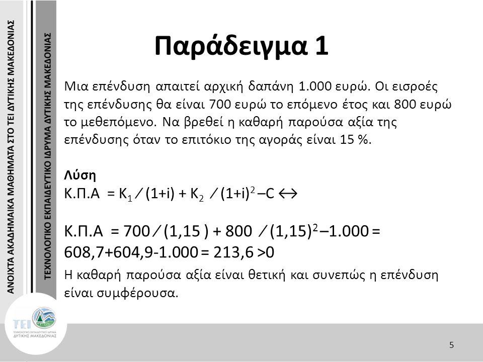Παράδειγμα 1 Μια επένδυση απαιτεί αρχική δαπάνη 1.000 ευρώ. Οι εισροές της επένδυσης θα είναι 700 ευρώ το επόμενο έτος και 800 ευρώ το μεθεπόμενο. Να