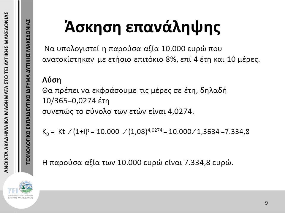 Άσκηση επανάληψης Να υπολογιστεί η παρούσα αξία 10.000 ευρώ που ανατοκίστηκαν με ετήσιο επιτόκιο 8%, επί 4 έτη και 10 μέρες. Λύση Θα πρέπει να εκφράσο