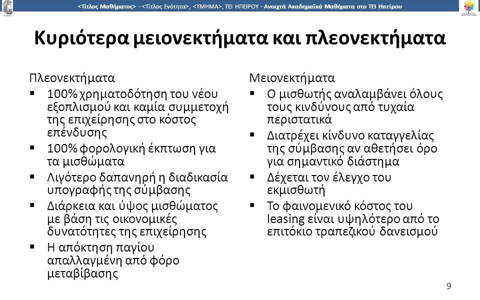 9 -,, ΤΕΙ ΗΠΕΙΡΟΥ - Ανοιχτά Ακαδημαϊκά Μαθήματα στο ΤΕΙ Ηπείρου Κυριότερα μειονεκτήματα και πλεονεκτήματα Πλεονεκτήματα  100% χρηματοδότηση του νέου εξοπλισμού και καμία συμμετοχή της επιχείρησης στο κόστος επένδυσης  100% φορολογική έκπτωση για τα μισθώματα  Λιγότερο δαπανηρή η διαδικασία υπογραφής της σύμβασης  Διάρκεια και ύψος μισθώματος με βάση τις οικονομικές δυνατότητες της επιχείρησης  Η απόκτηση παγίου απαλλαγμένη από φόρο μεταβίβασης Μειονεκτήματα  Ο μισθωτής αναλαμβάνει όλους τους κινδύνους από τυχαία περιστατικά  Διατρέχει κίνδυνο καταγγελίας της σύμβασης αν αθετήσει όρο για σημαντικό διάστημα  Δέχεται τον έλεγχο του εκμισθωτή  Το φαινομενικό κόστος του leasing είναι υψηλότερο από το επιτόκιο τραπεζικού δανεισμού 9