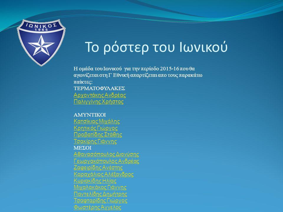 Το ρόστερ του Ιωνικού Η ομάδα του Ιωνικού για την περίοδο 2015-16 που θα αγωνίζεται στη Γ Εθνική απαρτίζεται απο τους παρακάτω παίκτες: ΤΕΡΜΑΤΟΦΥΛΑΚΕΣ