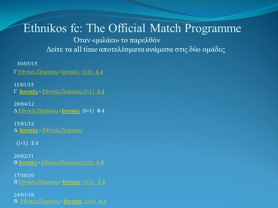 Ethnikos fc: The Official Match Programme Όταν «μιλάει» το παρελθόν Δείτε τα all time αποτελέσματα ανάμεσα στις δύο ομάδες 30/05/15 Γ Εθνικός Πειραιώς - Ιωνικός (1-0) /01/15 Γ Ιωνικός - Εθνικός Πειραιώς (0-1) /04/12 Δ Εθνικός Πειραιώς - Ιωνικός (0-1) /01/12 Δ Ιωνικός - Εθνικός Πειραιώς (1-1) /02/11 Β Ιωνικός - Εθνικός Πειραιώς (1-0) /10/10 Β Εθνικός Πειραιώς - Ιωνικός (0-1) /01/10 Β Εθνικός Πειραιώς - Ιωνικός (0-0) /09/09 Β Ιωνικός - Εθνικός Πειραιώς (0-0) /01/09 Β Ιωνικός - Εθνικός Πειραιώς 699 (0-1) /09/08 Β Εθνικός Πειραιώς - Ιωνικός 813 (1-0) /03/08 Β Ιωνικός - Εθνικός Πειραιώς 967 (0-1) /10/07 Β Εθνικός Πειραιώς - Ιωνικός 540 (0-1) /03/99 Α Εθνικός Πειραιώς - Ιωνικός 1391 (0-1) /10/98 Α Ιωνικός - Εθνικός Πειραιώς 1531 (3-0) /02/98 Α Εθνικός Πειραιώς - Ιωνικός 1619 (0-0) /12/97 ΚΥΠ Ιωνικός - Εθνικός Πειραιώς 320 (1-0) /11/97 ΚΥΠ Εθνικός Πειραιώς - Ιωνικός 544 (0-0) /09/97 Α Ιωνικός - Εθνικός Πειραιώς 1996 (0-0) /02/96 Α Εθνικός Πειραιώς - Ιωνικός 877 (1-2) /10/95 Α Ιωνικός - Εθνικός Πειραιώς 2737 (1-0) /06/95 Α Ιωνικός - Εθνικός Πειραιώς 822 (0-0) /01/95 Α Εθνικός Πειραιώς - Ιωνικός 3160 (1-0) /05/94 Β Ιωνικός - Εθνικός Πειραιώς (-) /01/94 Β Εθνικός Πειραιώς - Ιωνικός (-) /08/91 ΚΥΠ Εθνικός Πειραιώς - Ιωνικός (-) /05/90 Α Ιωνικός - Εθνικός Πειραιώς 3212 (0-1) /01/90 Α Εθνικός Πειραιώς - Ιωνικός (0-1) 0-2 Εθνικός ΠειραιώςΙωνικός(1-0) 1-1ΙωνικόςΕθνικός Πειραιώς(0-1) 2-1Εθνικός ΠειραιώςΙωνικός Εθνικός ΠειραιώςΙωνικόςΕθνικός Πειραιώς(1-0) 1-0Εθνικός ΠειραιώςΙωνικός(0-1) 1-2Εθνικός ΠειραιώςΙωνικός(0-0) 0-1 ΙωνικόςΕθνικός Πειραιώς(0-0) 0-1 ΙωνικόςΕθνικός Πειραιώς(0-1) 0-4 Εθνικός ΠειραιώςΙωνικός(1-0) 1-2 ΙωνικόςΕθνικός Πειραιώς(0-1) 2-1 Εθνικός ΠειραιώςΙωνικός(0-1) 1-1 Εθνικός ΠειραιώςΙωνικός(0-1) 1-2 ΙωνικόςΕθνικός Πειραιώς(3-0) 5-0 Εθνικός ΠειραιώςΙωνικός(0-0) 0-1 ΙωνικόςΕθνικός Πειραιώς(1-0) 3-0 Εθνικός ΠειραιώςΙωνικός(0-0) 0-0 ΙωνικόςΕθνικός Πειραιώς(0-0) 1-0 Εθνικός ΠειραιώςΙωνικός(1-2) 2-5 ΙωνικόςΕθνικός Πειραιώς(1-0) 4-1 ΙωνικόςΕθνικός Πειραιώς(0-0) 0-3 Εθνικός ΠειραιώςΙωνικός(1-0) 1-0 ΙωνικόςΕθνικός Πειραιώς Ιωνικός Εθνικός ΠειραιώςΙωνικός Εθνικός Πειραιώς(0-1) 2-1 Εθνικός ΠειραιώςΙωνικός(0-1) 0-2