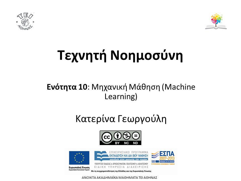 Τεχνητή Νοημοσύνη Ενότητα 10: Μηχανική Μάθηση (Machine Learning) Κατερίνα Γεωργούλη ΑΝΟΙΚΤΑ ΑΚΑΔΗΜΑΪΚΑ ΜΑΘΗΜΑΤΑ TEI ΑΘΗΝΑΣ