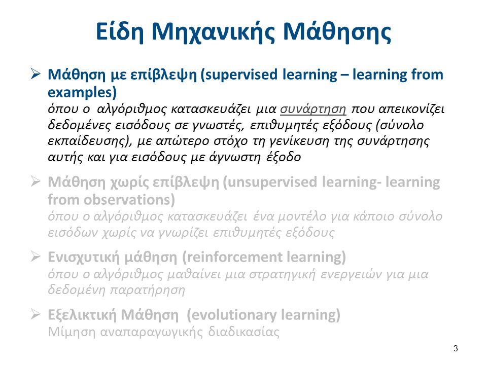 Είδη Μηχανικής Μάθησης  Μάθηση με επίβλεψη (supervised learning – learning from examples) όπου ο αλγόριθμος κατασκευάζει μια συνάρτηση που απεικονίζει δεδομένες εισόδους σε γνωστές, επιθυμητές εξόδους (σύνολο εκπαίδευσης), με απώτερο στόχο τη γενίκευση της συνάρτησης αυτής και για εισόδους με άγνωστη έξοδοσυνάρτηση  Μάθηση χωρίς επίβλεψη (unsupervised learning- learning from observations) όπου ο αλγόριθμος κατασκευάζει ένα μοντέλο για κάποιο σύνολο εισόδων χωρίς να γνωρίζει επιθυμητές εξόδους  Ενισχυτική μάθηση (reinforcement learning) όπου ο αλγόριθμος μαθαίνει μια στρατηγική ενεργειών για μια δεδομένη παρατήρηση  Εξελικτική Μάθηση (evolutionary learning) Μίμηση αναπαραγωγικής διαδικασίας 3