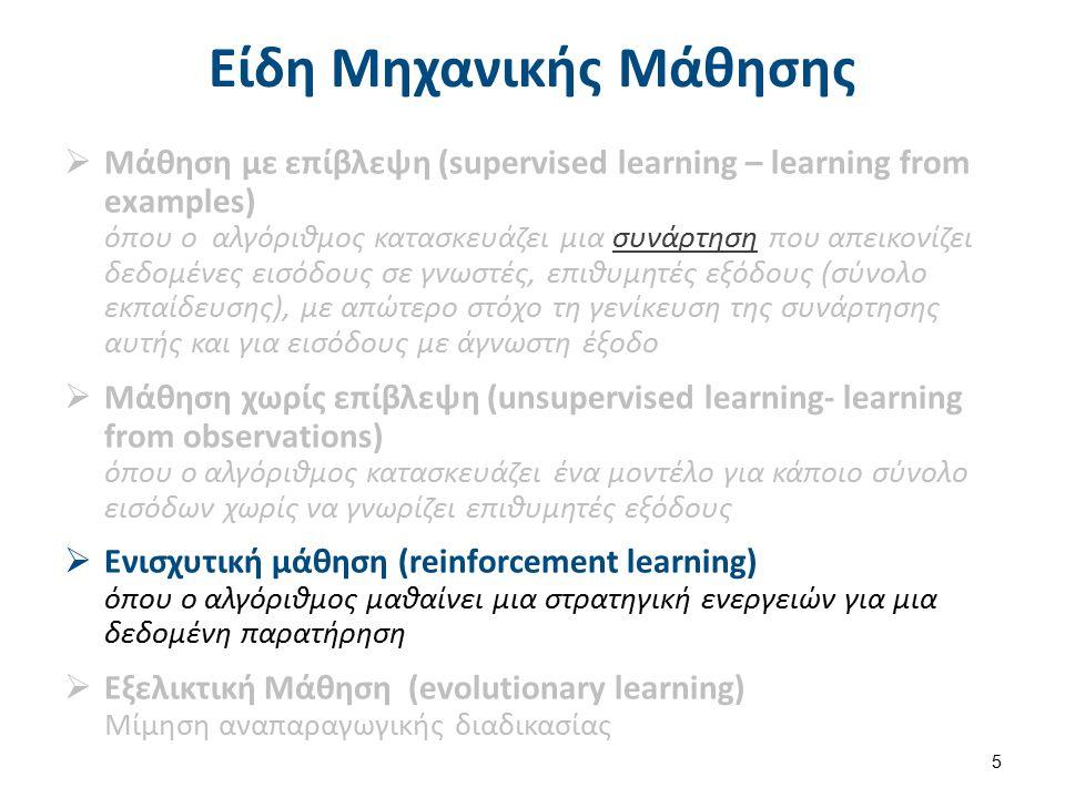 Είδη Μηχανικής Μάθησης  Μάθηση με επίβλεψη (supervised learning – learning from examples) όπου ο αλγόριθμος κατασκευάζει μια συνάρτηση που απεικονίζει δεδομένες εισόδους σε γνωστές, επιθυμητές εξόδους (σύνολο εκπαίδευσης), με απώτερο στόχο τη γενίκευση της συνάρτησης αυτής και για εισόδους με άγνωστη έξοδοσυνάρτηση  Μάθηση χωρίς επίβλεψη (unsupervised learning- learning from observations) όπου ο αλγόριθμος κατασκευάζει ένα μοντέλο για κάποιο σύνολο εισόδων χωρίς να γνωρίζει επιθυμητές εξόδους  Ενισχυτική μάθηση (reinforcement learning) όπου ο αλγόριθμος μαθαίνει μια στρατηγική ενεργειών για μια δεδομένη παρατήρηση  Εξελικτική Μάθηση (evolutionary learning) Μίμηση αναπαραγωγικής διαδικασίας 6