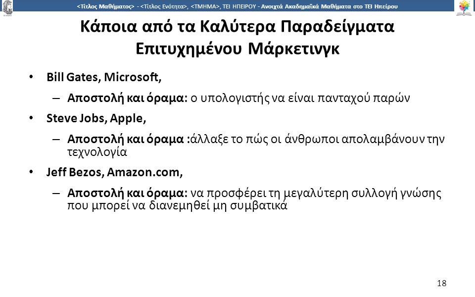 1818 -,, ΤΕΙ ΗΠΕΙΡΟΥ - Ανοιχτά Ακαδημαϊκά Μαθήματα στο ΤΕΙ Ηπείρου Κάποια από τα Καλύτερα Παραδείγματα Επιτυχημένου Μάρκετινγκ Bill Gates, Microsoft, – Αποστολή και όραμα: ο υπολογιστής να είναι πανταχού παρών Steve Jobs, Apple, – Αποστολή και όραμα :άλλαξε το πώς οι άνθρωποι απολαμβάνουν την τεχνολογία Jeff Bezos, Amazon.com, – Αποστολή και όραμα: να προσφέρει τη μεγαλύτερη συλλογή γνώσης που μπορεί να διανεμηθεί μη συμβατικά 18