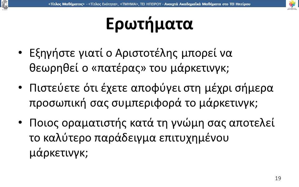 1919 -,, ΤΕΙ ΗΠΕΙΡΟΥ - Ανοιχτά Ακαδημαϊκά Μαθήματα στο ΤΕΙ Ηπείρου Ερωτήματα Εξηγήστε γιατί ο Αριστοτέλης μπορεί να θεωρηθεί ο «πατέρας» του μάρκετινγκ; Πιστεύετε ότι έχετε αποφύγει στη μέχρι σήμερα προσωπική σας συμπεριφορά το μάρκετινγκ; Ποιος οραματιστής κατά τη γνώμη σας αποτελεί το καλύτερο παράδειγμα επιτυχημένου μάρκετινγκ; 19