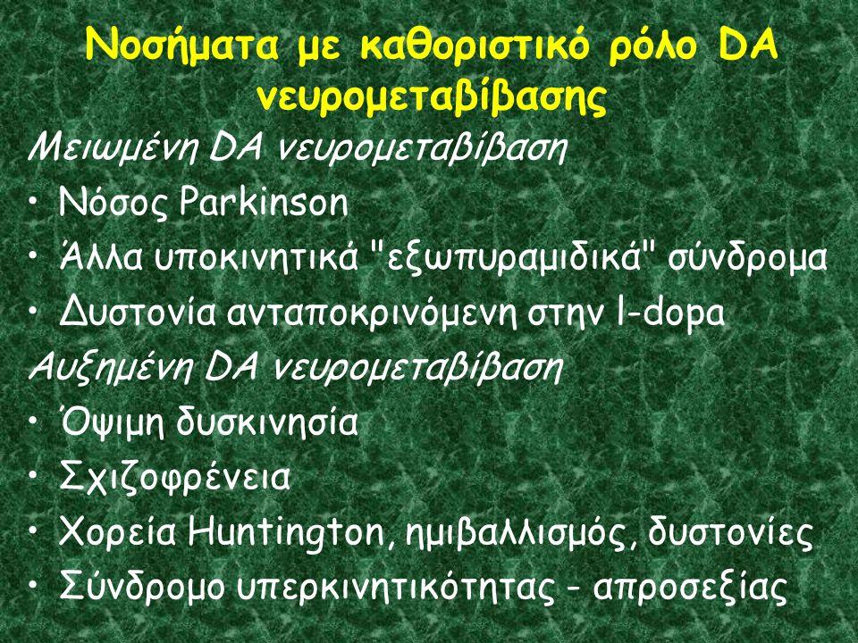 Νοσήματα με καθοριστικό ρόλο DA νευρομεταβίβασης Μειωμένη DA νευρομεταβίβαση Νόσος Parkinson Άλλα υποκινητικά εξωπυραμιδικά σύνδρομα Δυστονία ανταποκρινόμενη στην l-dopa Αυξημένη DA νευρομεταβίβαση Όψιμη δυσκινησία Σχιζοφρένεια Χορεία Huntington, ημιβαλλισμός, δυστονίες Σύνδρομο υπερκινητικότητας - απροσεξίας