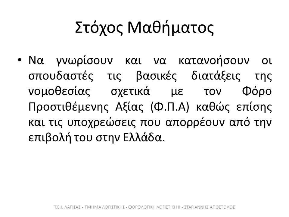 Στόχος Μαθήματος Να γνωρίσουν και να κατανοήσουν οι σπουδαστές τις βασικές διατάξεις της νομοθεσίας σχετικά με τον Φόρο Προστιθέμενης Αξίας (Φ.Π.Α) καθώς επίσης και τις υποχρεώσεις που απορρέουν από την επιβολή του στην Ελλάδα.