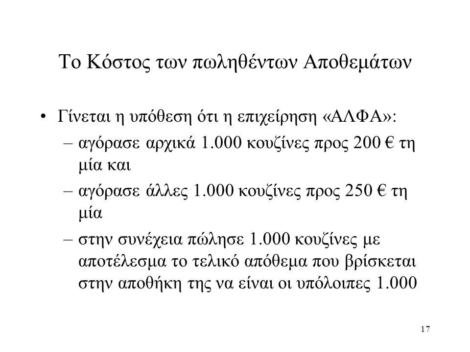 17 Το Κόστος των πωληθέντων Αποθεμάτων Γίνεται η υπόθεση ότι η επιχείρηση «ΑΛΦΑ»: –αγόρασε αρχικά 1.000 κουζίνες προς 200 € τη μία και –αγόρασε άλλες 1.000 κουζίνες προς 250 € τη μία –στην συνέχεια πώλησε 1.000 κουζίνες με αποτέλεσμα το τελικό απόθεμα που βρίσκεται στην αποθήκη της να είναι οι υπόλοιπες 1.000