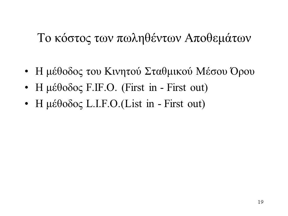19 Το κόστος των πωληθέντων Αποθεμάτων Η μέθοδος του Κινητού Σταθμικού Μέσου Όρου Η μέθοδος F.IF.O. (First in - First out) Η μέθοδος L.I.F.O.(List in