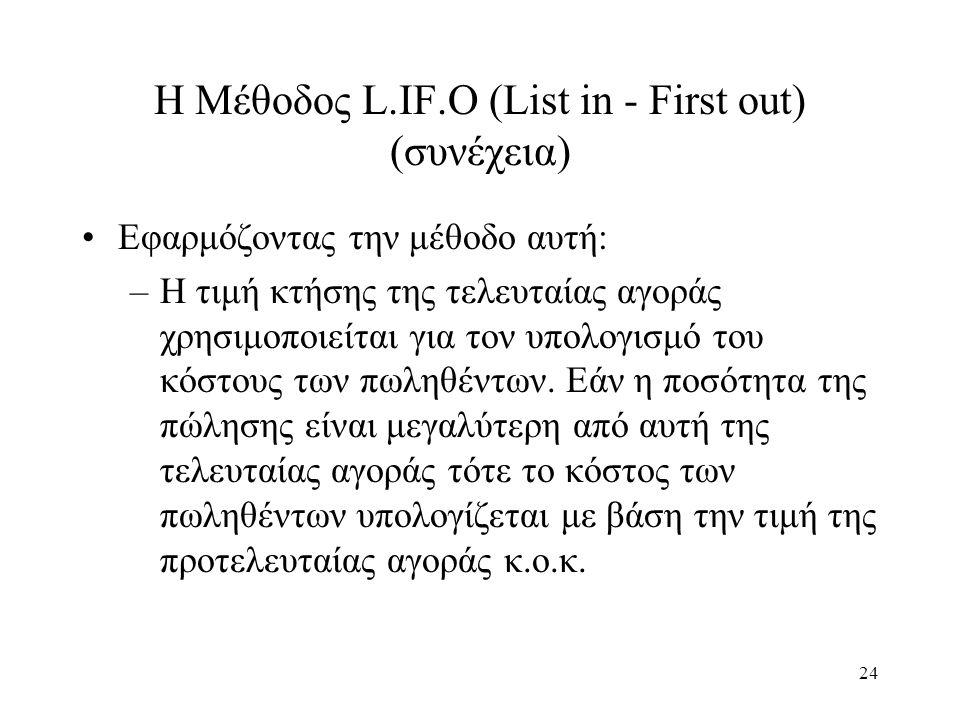 24 Η Μέθοδος L.IF.O (List in - First out) (συνέχεια) Εφαρμόζοντας την μέθοδο αυτή: –Η τιμή κτήσης της τελευταίας αγοράς χρησιμοποιείται για τον υπολογ