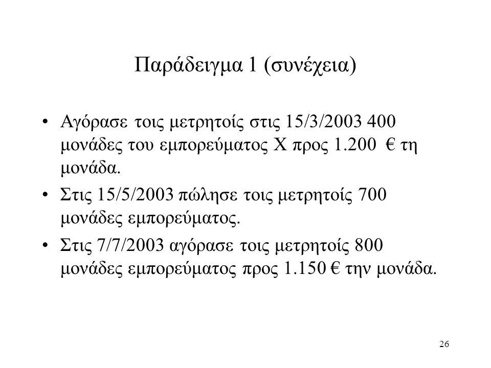 26 Παράδειγμα 1 (συνέχεια) Αγόρασε τοις μετρητοίς στις 15/3/2003 400 μονάδες του εμπορεύματος Χ προς 1.200 € τη μονάδα. Στις 15/5/2003 πώλησε τοις μετ