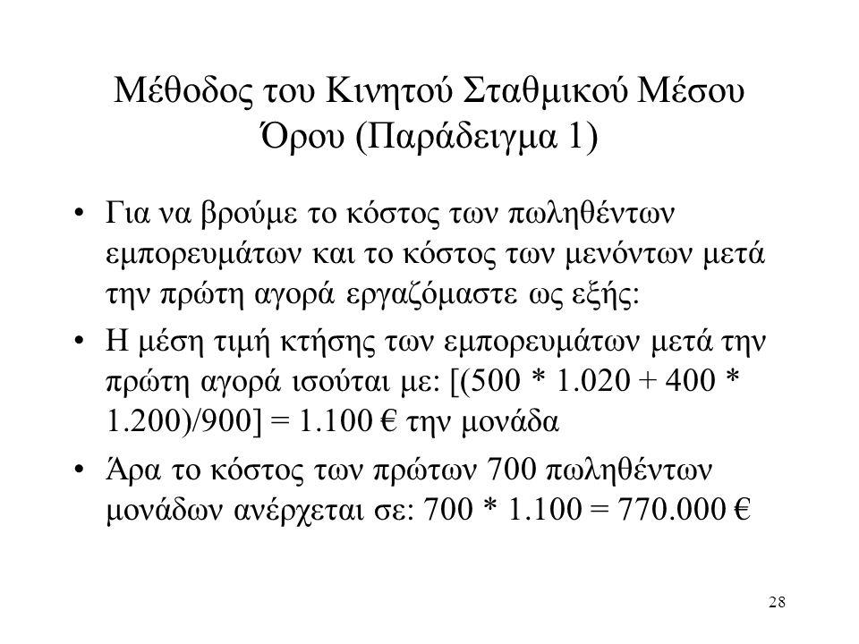 28 Μέθοδος του Κινητού Σταθμικού Μέσου Όρου (Παράδειγμα 1) Για να βρούμε το κόστος των πωληθέντων εμπορευμάτων και το κόστος των μενόντων μετά την πρώτη αγορά εργαζόμαστε ως εξής: Η μέση τιμή κτήσης των εμπορευμάτων μετά την πρώτη αγορά ισούται με: [(500 * 1.020 + 400 * 1.200)/900] = 1.100 € την μονάδα Άρα το κόστος των πρώτων 700 πωληθέντων μονάδων ανέρχεται σε: 700 * 1.100 = 770.000 €