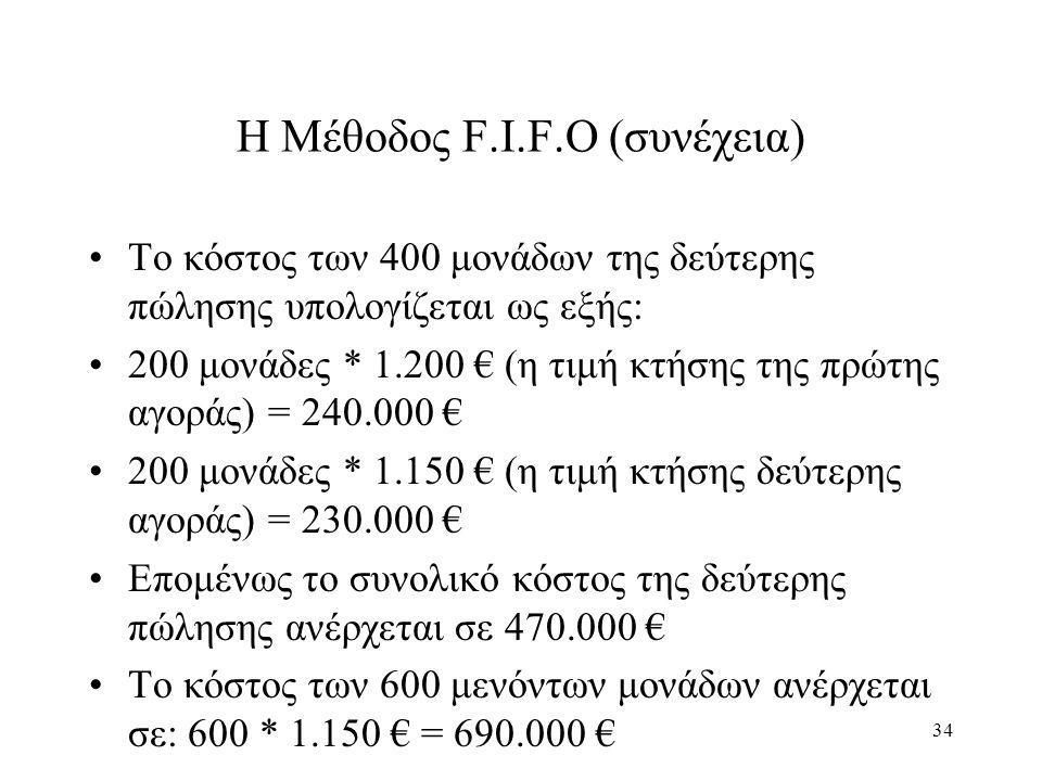 34 Η Μέθοδος F.I.F.O (συνέχεια) Το κόστος των 400 μονάδων της δεύτερης πώλησης υπολογίζεται ως εξής: 200 μονάδες * 1.200 € (η τιμή κτήσης της πρώτης αγοράς) = 240.000 € 200 μονάδες * 1.150 € (η τιμή κτήσης δεύτερης αγοράς) = 230.000 € Επομένως το συνολικό κόστος της δεύτερης πώλησης ανέρχεται σε 470.000 € Το κόστος των 600 μενόντων μονάδων ανέρχεται σε: 600 * 1.150 € = 690.000 €
