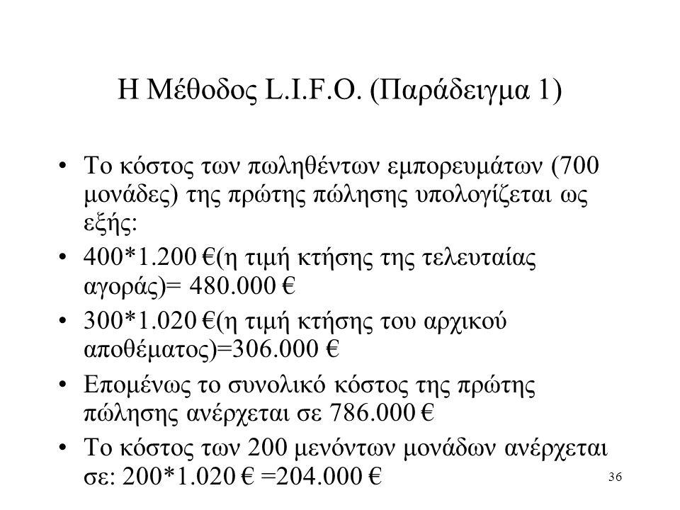 36 Η Μέθοδος L.I.F.O. (Παράδειγμα 1) Το κόστος των πωληθέντων εμπορευμάτων (700 μονάδες) της πρώτης πώλησης υπολογίζεται ως εξής: 400*1.200 €(η τιμή κ