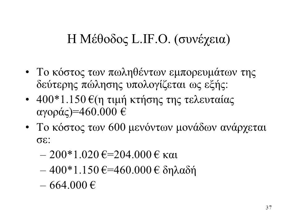 37 Η Μέθοδος L.IF.O. (συνέχεια) Το κόστος των πωληθέντων εμπορευμάτων της δεύτερης πώλησης υπολογίζεται ως εξής: 400*1.150 €(η τιμή κτήσης της τελευτα